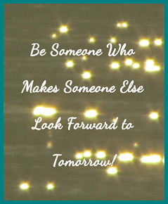Be Someone Who Makes Someone Else Look Forward to Tomorrow!